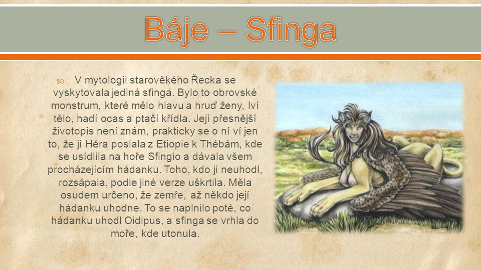  V mytologii starověkého Řecka se vyskytovala jediná sfinga. Bylo to obrovské monstrum, které mělo hlavu a hruď ženy, lví tělo, hadí ocas a ptačí kří