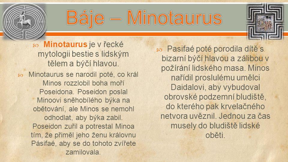  Minotaurus je v řecké mytologii bestie s lidským tělem a býčí hlavou.  Minotaurus se narodil poté, co král Minos rozzlobil boha moří Poseidona. Pos