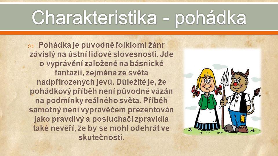  Pohádka je původně folklorní žánr závislý na ústní lidové slovesnosti. Jde o vyprávění založené na básnické fantazii, zejména ze světa nadpřirozenýc