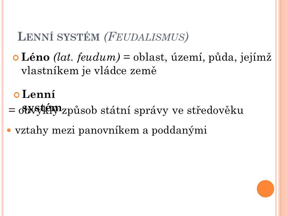 L ENNÍ SYSTÉM (F EUDALISMUS ) Léno (lat. feudum) = oblast, území, půda, jejímž vlastníkem je vládce země Lenní systém = obvyklý způsob státní správy v