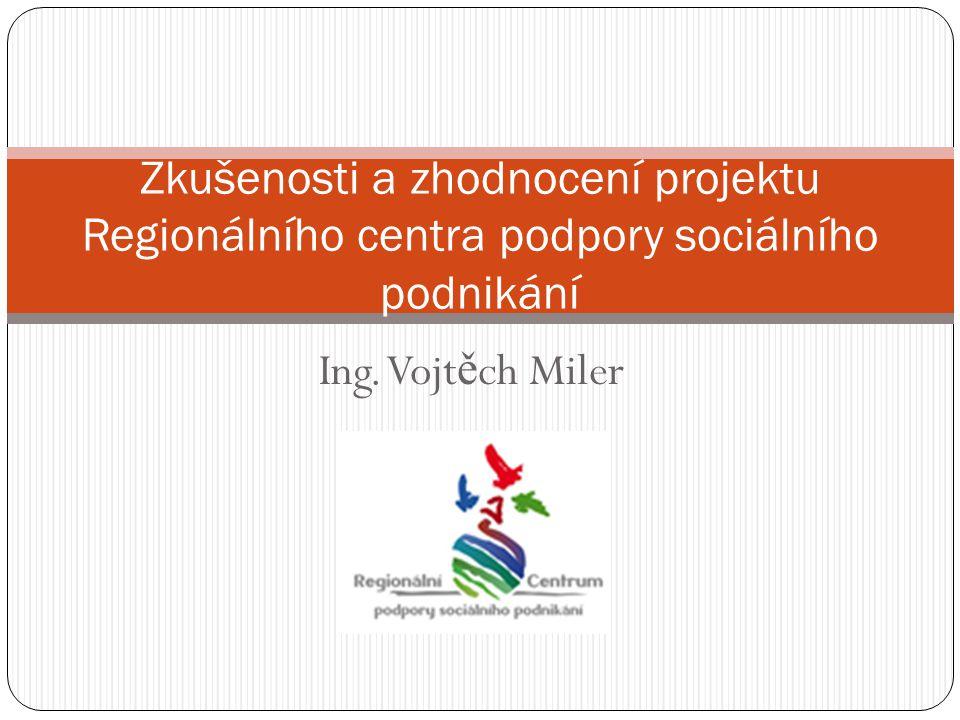 Ing. Vojt ě ch Miler Zkušenosti a zhodnocení projektu Regionálního centra podpory sociálního podnikání