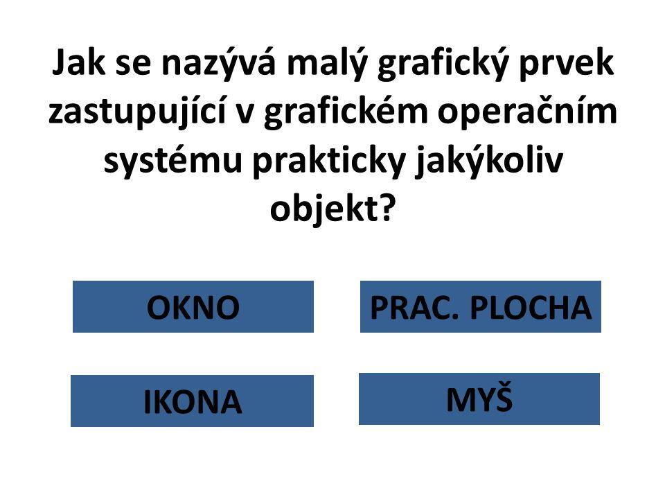 OKNO Jak se nazývá malý grafický prvek zastupující v grafickém operačním systému prakticky jakýkoliv objekt? PRAC. PLOCHA MYŠ IKONA