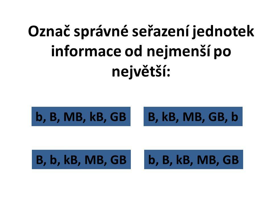 B, b, kB, MB, GB Označ správné seřazení jednotek informace od nejmenší po největší: B, kB, MB, GB, bb, B, MB, kB, GB b, B, kB, MB, GB