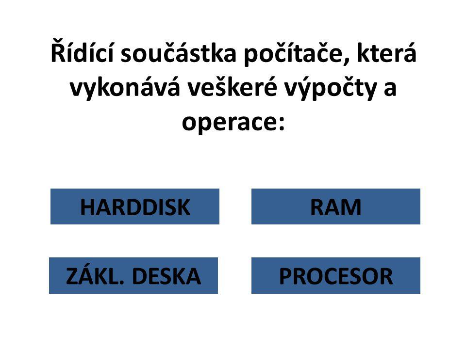 HARDDISK Řídící součástka počítače, která vykonává veškeré výpočty a operace: RAM PROCESORZÁKL. DESKA