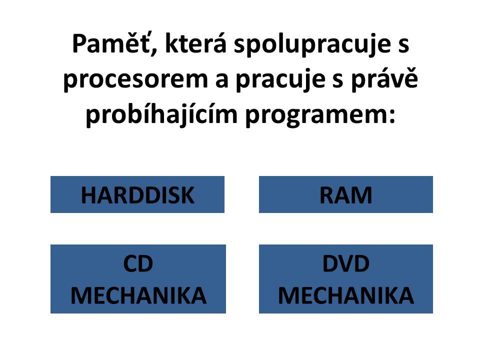 HARDDISK Paměť, která spolupracuje s procesorem a pracuje s právě probíhajícím programem: RAM DVD MECHANIKA CD MECHANIKA
