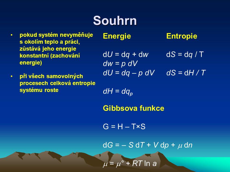 Souhrn pokud systém nevyměňuje s okolím teplo a práci, zůstává jeho energie konstantní (zachování energie) při všech samovolných procesech celková entropie systému roste Energie dU = dq + dw dw = p dV dU = dq – p dV dH = dq p Entropie dS = dq / T dS = dH / T Gibbsova funkce G = H – T×S dG = – S dT + V dp +  dn  =  ° + RT ln a
