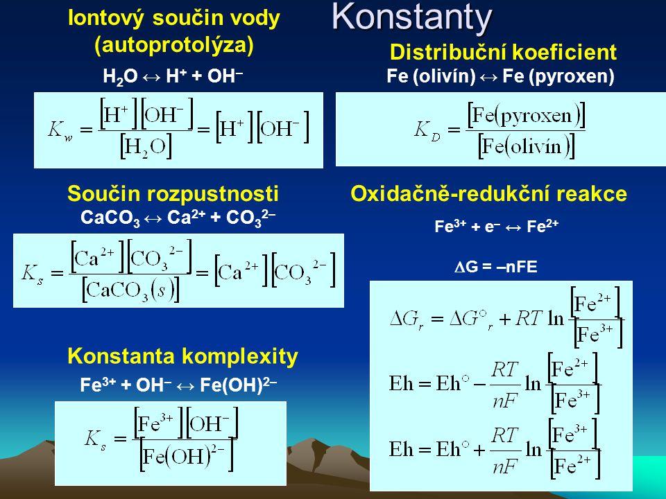 CaCO 3 ↔ Ca 2+ + CO 3 2– Součin rozpustnosti Fe 3+ + OH – ↔ Fe(OH) 2– Konstanta komplexity H 2 O ↔ H + + OH – Iontový součin vody (autoprotolýza) Fe (olivín) ↔ Fe (pyroxen) Distribuční koeficient Fe 3+ + e – ↔ Fe 2+  G = –nFE Oxidačně-redukční reakceKonstanty