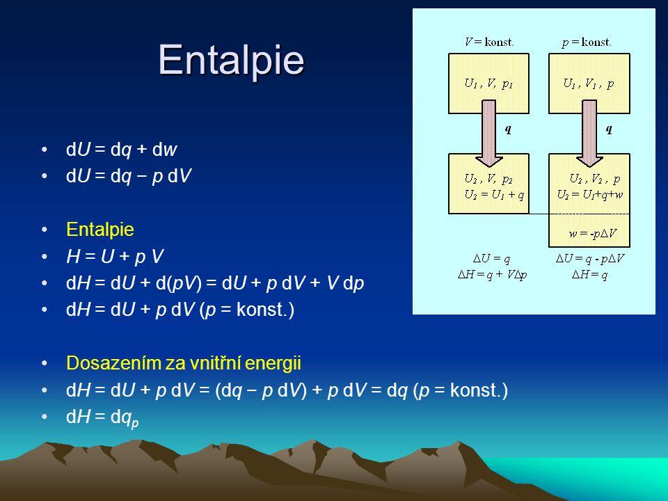 Entalpie dU = dq + dw dU = dq − p dV Entalpie H = U + p V dH = dU + d(pV) = dU + p dV + V dp dH = dU + p dV (p = konst.) Dosazením za vnitřní energii dH = dU + p dV = (dq − p dV) + p dV = dq (p = konst.) dH = dq p