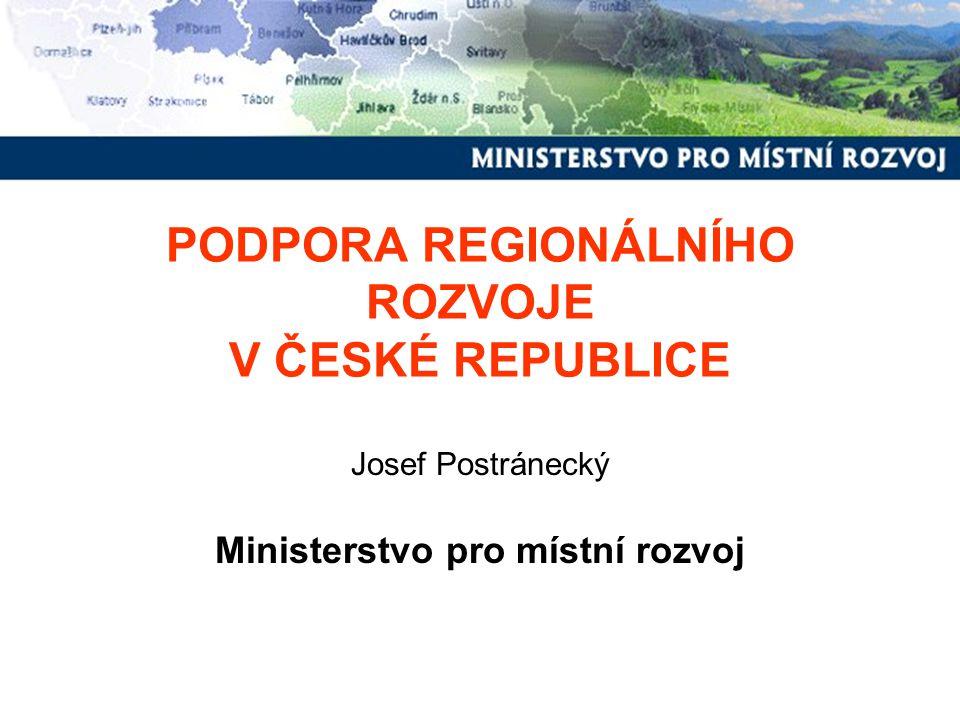 PODPORA REGIONÁLNÍHO ROZVOJE V ČESKÉ REPUBLICE Josef Postránecký Ministerstvo pro místní rozvoj