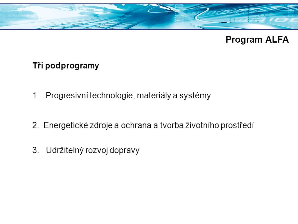 Program ALFA Tři podprogramy 1. Progresivní technologie, materiály a systémy 2.Energetické zdroje a ochrana a tvorba životního prostředí 3. Udržitelný