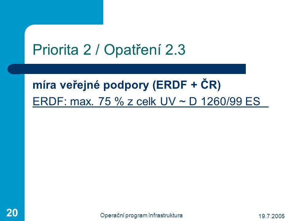 19.7.2005 Operační program Infrastruktura 20 Priorita 2 / Opatření 2.3 míra veřejné podpory (ERDF + ČR) ERDF: max. 75 % z celk UV ~ D 1260/99 ES