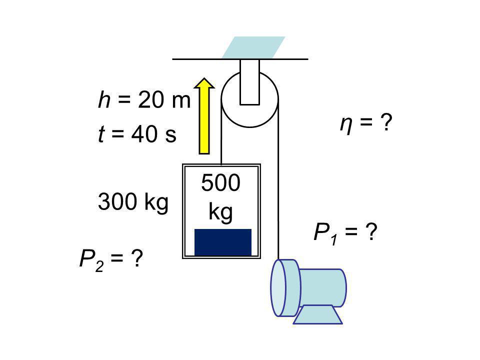h = 20 m t = 40 s 500 kg 300 kg P 1 = P 2 = η =