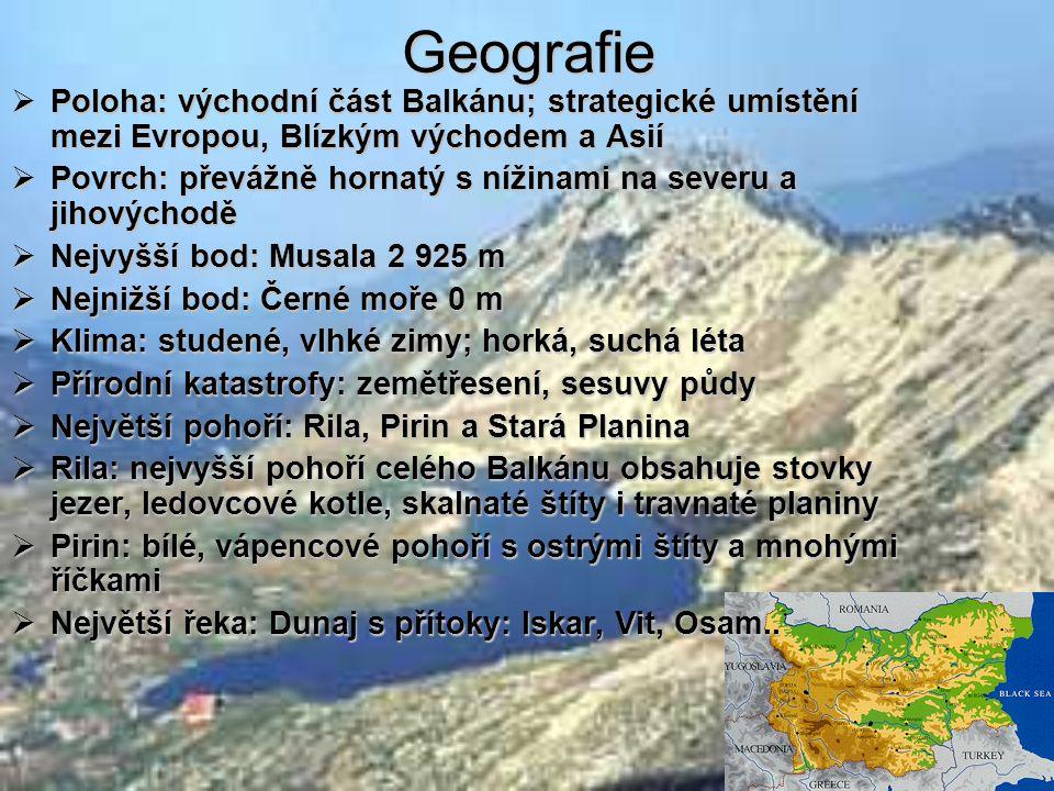 Geografie  Poloha: východní část Balkánu; strategické umístění mezi Evropou, Blízkým východem a Asií  Povrch: převážně hornatý s nížinami na severu a jihovýchodě  Nejvyšší bod: Musala 2 925 m  Nejnižší bod: Černé moře 0 m  Klima: studené, vlhké zimy; horká, suchá léta  Přírodní katastrofy: zemětřesení, sesuvy půdy  Největší pohoří: Rila, Pirin a Stará Planina  Rila: nejvyšší pohoří celého Balkánu obsahuje stovky jezer, ledovcové kotle, skalnaté štíty i travnaté planiny  Pirin: bílé, vápencové pohoří s ostrými štíty a mnohými říčkami  Největší řeka: Dunaj s přítoky: Iskar, Vit, Osam..