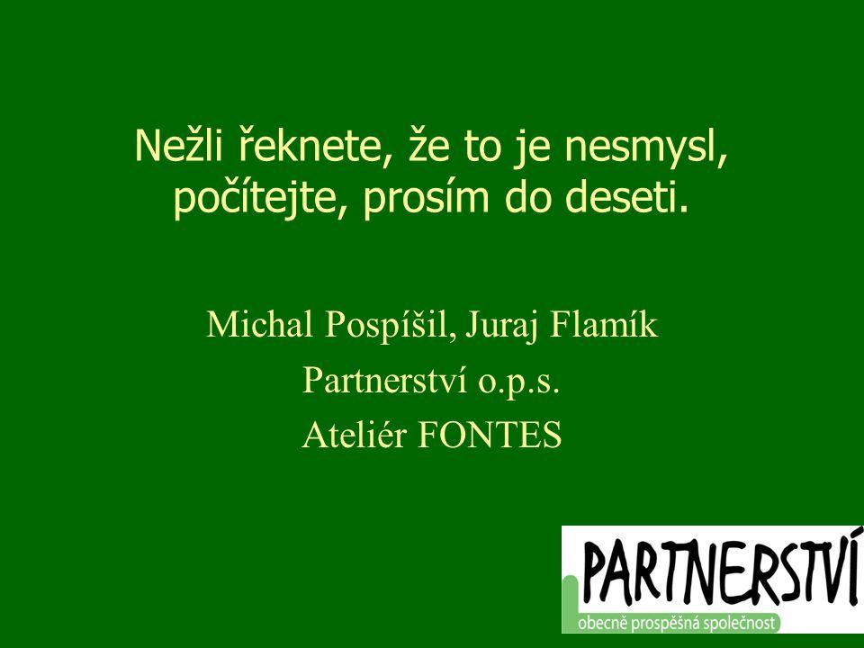 Nežli řeknete, že to je nesmysl, počítejte, prosím do deseti. Michal Pospíšil, Juraj Flamík Partnerství o.p.s. Ateliér FONTES