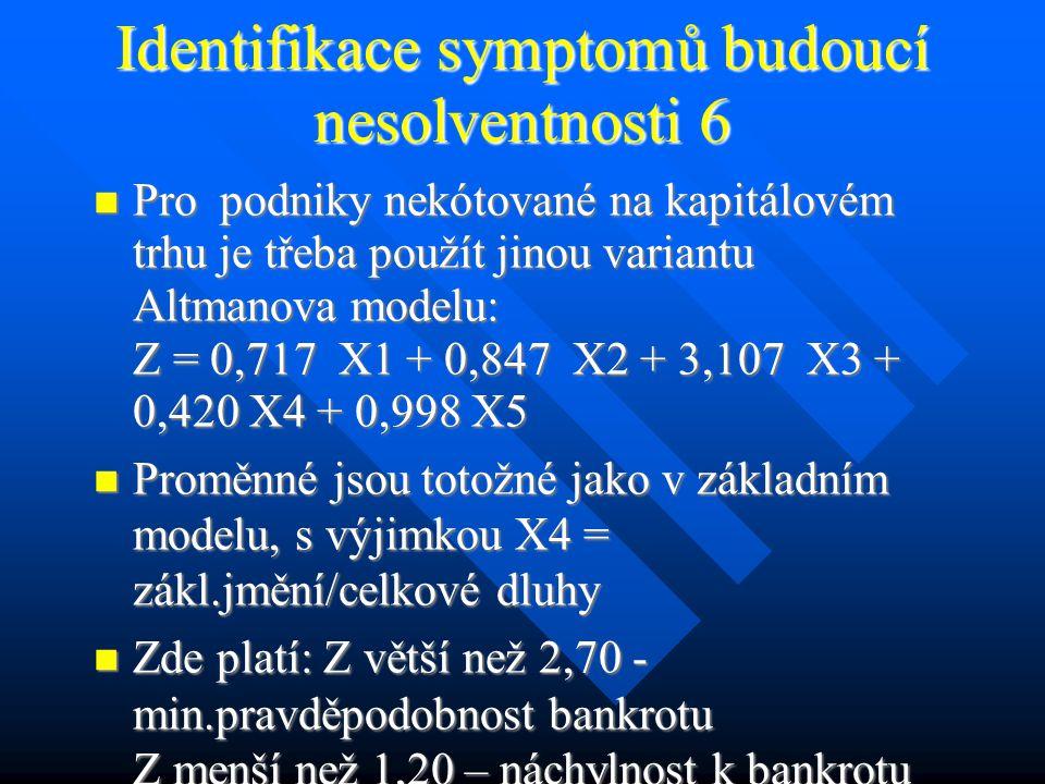Identifikace symptomů budoucí nesolventnosti 6 Pro podniky nekótované na kapitálovém trhu je třeba použít jinou variantu Altmanova modelu: Z = 0,717 X1 + 0,847 X2 + 3,107 X3 + 0,420 X4 + 0,998 X5 Pro podniky nekótované na kapitálovém trhu je třeba použít jinou variantu Altmanova modelu: Z = 0,717 X1 + 0,847 X2 + 3,107 X3 + 0,420 X4 + 0,998 X5 Proměnné jsou totožné jako v základním modelu, s výjimkou X4 = zákl.jmění/celkové dluhy Proměnné jsou totožné jako v základním modelu, s výjimkou X4 = zákl.jmění/celkové dluhy Zde platí: Z větší než 2,70 - min.pravděpodobnost bankrotu Z menší než 1,20 – náchylnost k bankrotu Zde platí: Z větší než 2,70 - min.pravděpodobnost bankrotu Z menší než 1,20 – náchylnost k bankrotu