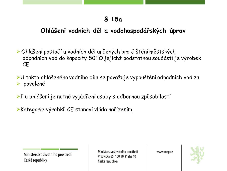 § 15a Ohlášení vodních děl a vodohospodářských úprav  Ohlášení postačí u vodních děl určených pro čištění městských odpadních vod do kapacity 50EO jejichž podstatnou součástí je výrobek CE  U takto ohlášeného vodního díla se považuje vypouštění odpadních vod za  povolené  I u ohlášení je nutné vyjádření osoby s odbornou způsobilostí  Kategorie výrobků CE stanoví vláda nařízením