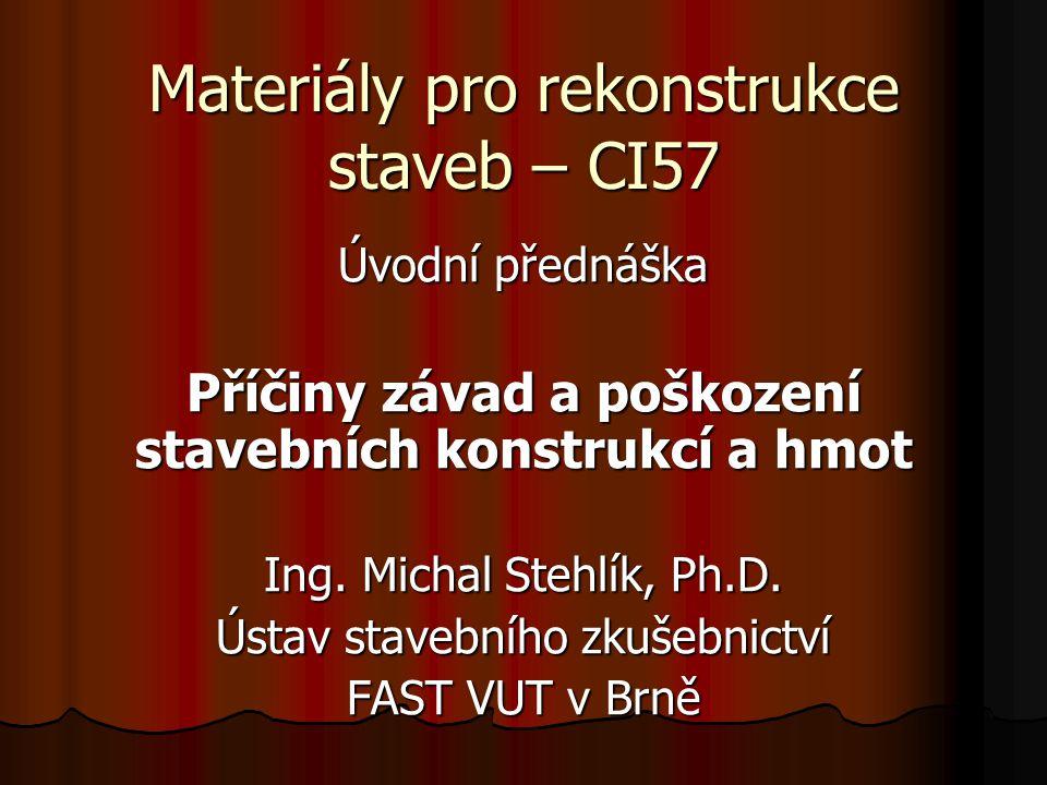 Materiály pro rekonstrukce staveb – CI57 Úvodní přednáška Příčiny závad a poškození stavebních konstrukcí a hmot Ing. Michal Stehlík, Ph.D. Ústav stav