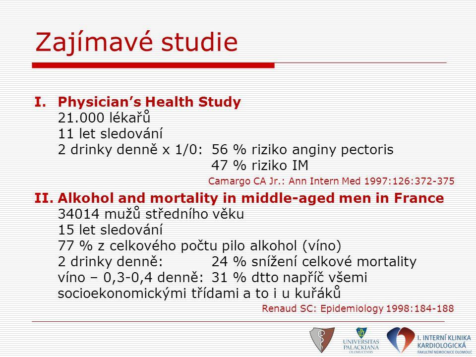 Zajímavé studie I.Physician's Health Study 21.000 lékařů 11 let sledování 2 drinky denně x 1/0:56 % riziko anginy pectoris 47 % riziko IM Camargo CA J