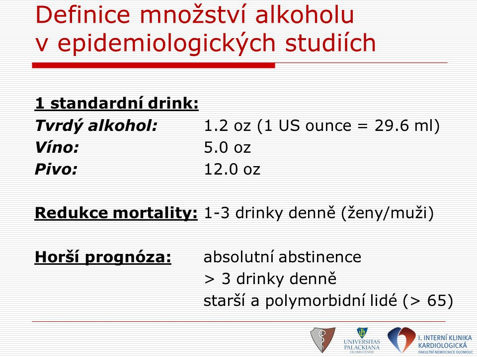 Definice množství alkoholu v epidemiologických studiích 1 standardní drink: Tvrdý alkohol:1.2 oz (1 US ounce = 29.6 ml) Víno:5.0 oz Pivo:12.0 oz Reduk