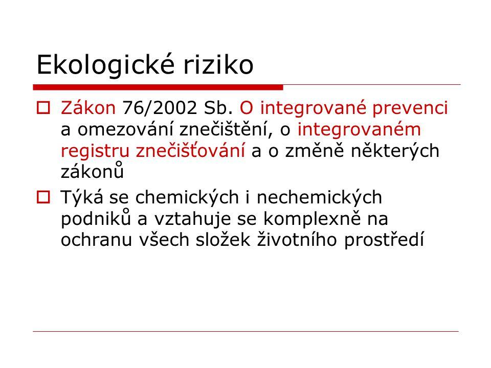 Ekologické riziko  Zákon 76/2002 Sb. O integrované prevenci a omezování znečištění, o integrovaném registru znečišťování a o změně některých zákonů 