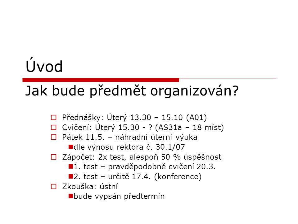 Úvod Jak bude předmět organizován?  Přednášky: Úterý 13.30 – 15.10 (A01)  Cvičení: Úterý 15.30 - ? (AS31a – 18 míst)  Pátek 11.5. – náhradní úterní