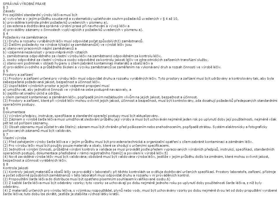 SPRÁVNÁ VÝROBNÍ PRAXE § 3 Zásady Pro zajištění standardní výroby léčiva musí být a) vytvořen a v jejím průběhu soustavně a systematicky uplatňován souhrn požadavků uvedených v § 4 až 10, b) prováděna kontrola plnění požadavků uvedených v písmenu a), c) zavedena a dodržována správná výrobní praxe při navrhování a vývoji léčiv a d) prováděny záznamy o činnostech vyplývajících z požadavků uvedených v písmenu a).