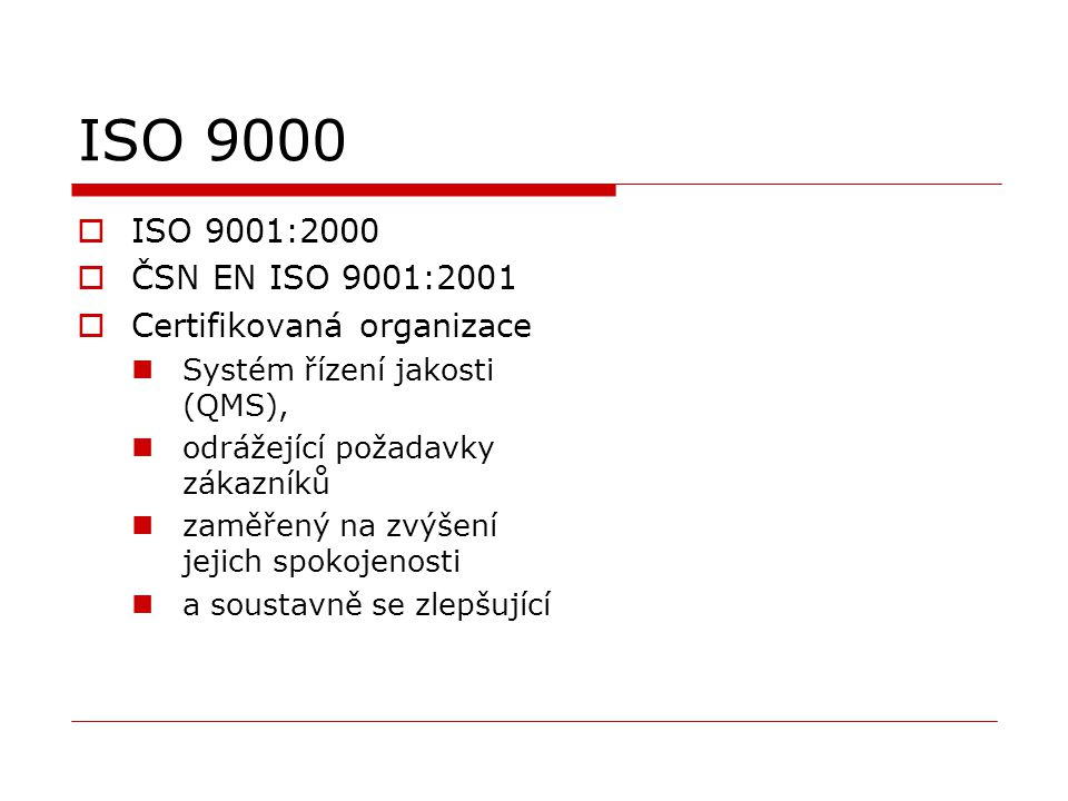 ISO 9000  ISO 9001:2000  ČSN EN ISO 9001:2001  Certifikovaná organizace Systém řízení jakosti (QMS), odrážející požadavky zákazníků zaměřený na zvýšení jejich spokojenosti a soustavně se zlepšující