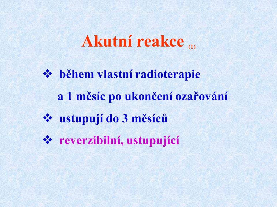 Akutní reakce (1)  během vlastní radioterapie a 1 měsíc po ukončení ozařování  ustupují do 3 měsíců  reverzibilní, ustupující