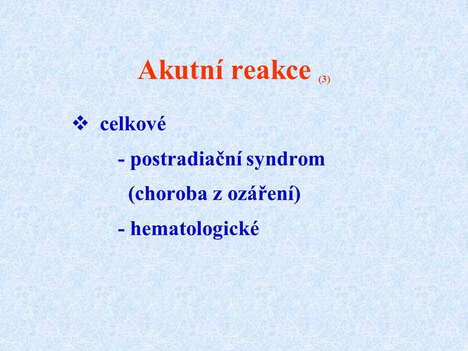 Akutní reakce (3)  celkové - postradiační syndrom (choroba z ozáření) - hematologické