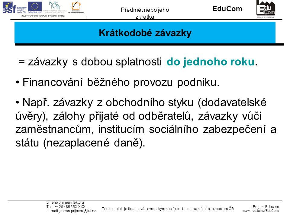 INVESTICE DO ROZVOJE VZDĚLÁVÁNÍ EduCom Projekt Educom www.kvs.tul.cz/EduCom/ Tento projekt je financován evropským sociálním fondem a státním rozpočtem ČR Předmět nebo jeho zkratka Jméno příjmení lektora Tel.: +420 485 35X XXX e–mail: jmeno.prijmeni@tul.cz Krátkodobé závazky = závazky s dobou splatnosti do jednoho roku.