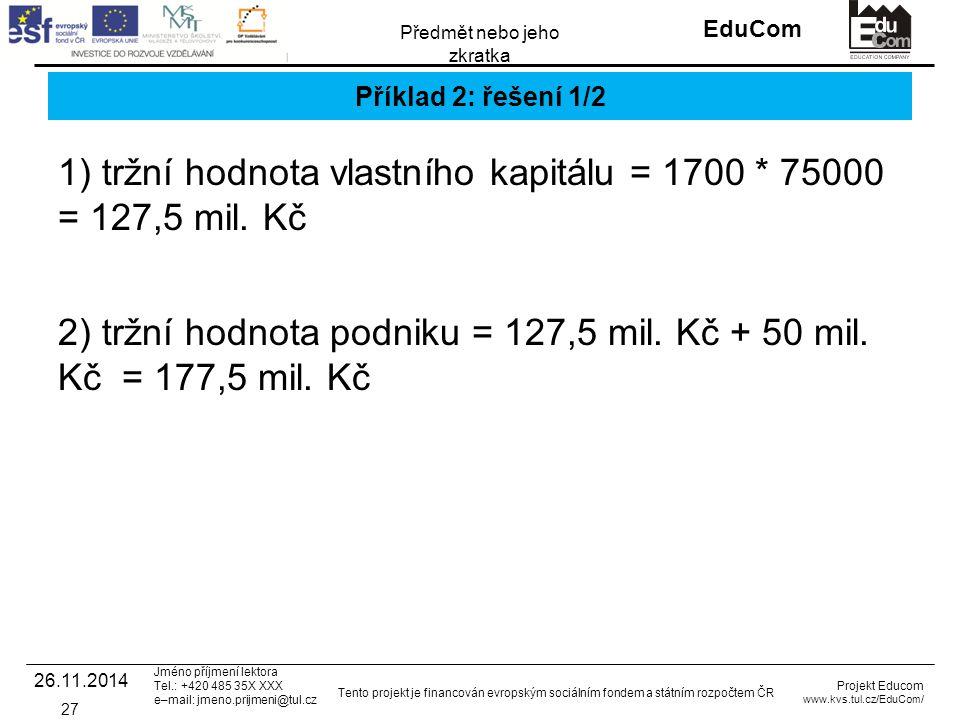INVESTICE DO ROZVOJE VZDĚLÁVÁNÍ EduCom Projekt Educom www.kvs.tul.cz/EduCom/ Tento projekt je financován evropským sociálním fondem a státním rozpočtem ČR Předmět nebo jeho zkratka Jméno příjmení lektora Tel.: +420 485 35X XXX e–mail: jmeno.prijmeni@tul.cz Příklad 2: řešení 1/2 26.11.2014 27 1) tržní hodnota vlastního kapitálu = 1700 * 75000 = 127,5 mil.