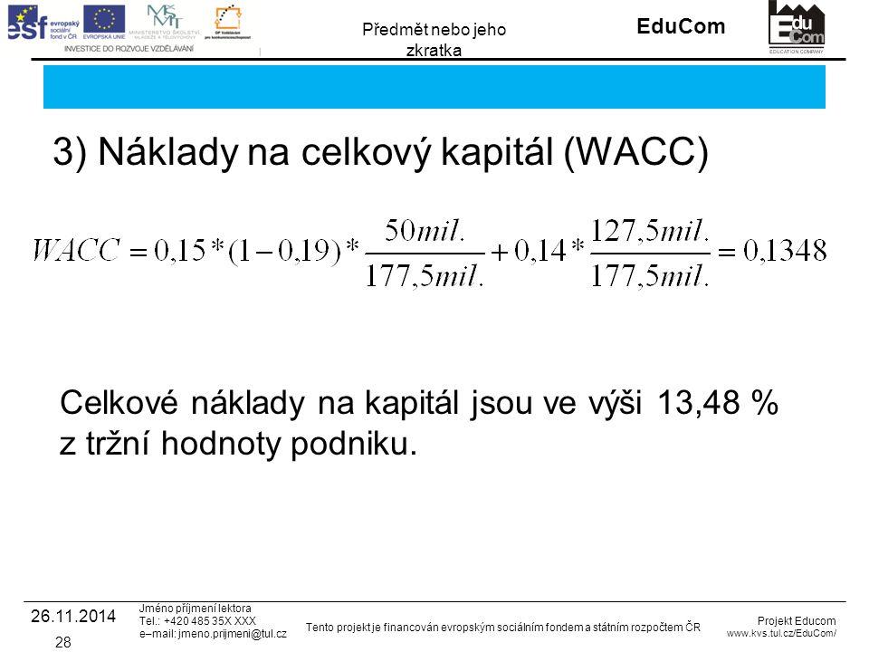 INVESTICE DO ROZVOJE VZDĚLÁVÁNÍ EduCom Projekt Educom www.kvs.tul.cz/EduCom/ Tento projekt je financován evropským sociálním fondem a státním rozpočtem ČR Předmět nebo jeho zkratka Jméno příjmení lektora Tel.: +420 485 35X XXX e–mail: jmeno.prijmeni@tul.cz 3) Náklady na celkový kapitál (WACC) 26.11.2014 28 Celkové náklady na kapitál jsou ve výši 13,48 % z tržní hodnoty podniku.