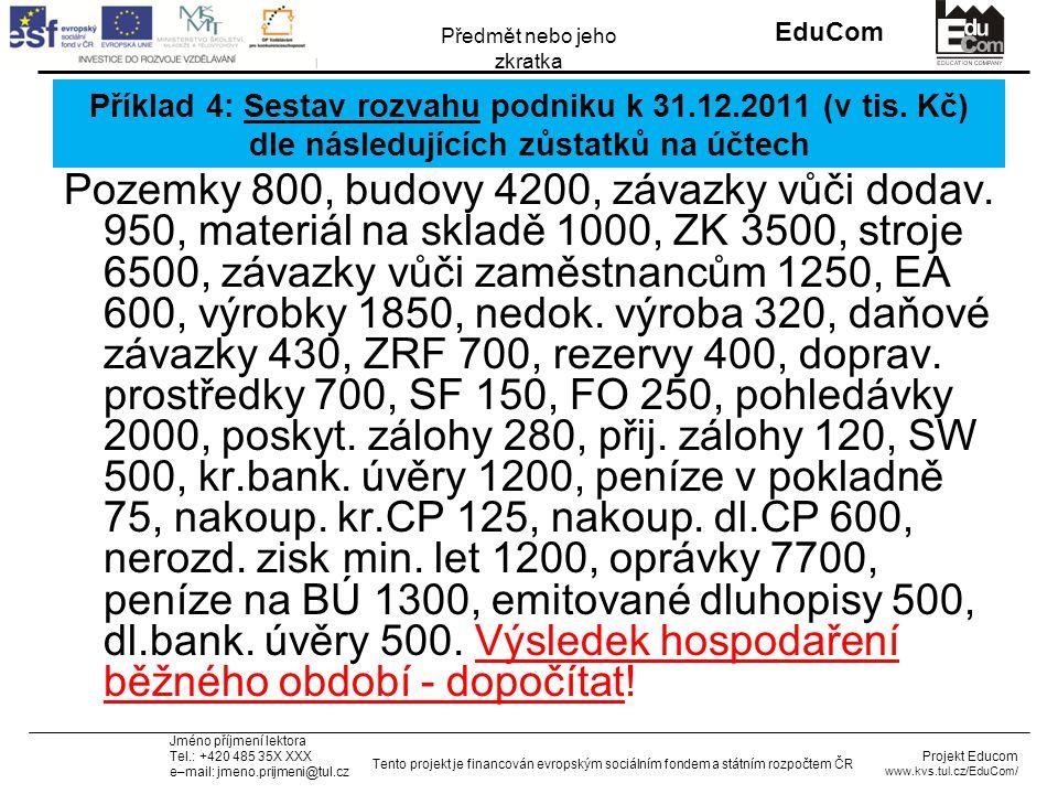 INVESTICE DO ROZVOJE VZDĚLÁVÁNÍ EduCom Projekt Educom www.kvs.tul.cz/EduCom/ Tento projekt je financován evropským sociálním fondem a státním rozpočtem ČR Předmět nebo jeho zkratka Jméno příjmení lektora Tel.: +420 485 35X XXX e–mail: jmeno.prijmeni@tul.cz Příklad 4: Sestav rozvahu podniku k 31.12.2011 (v tis.