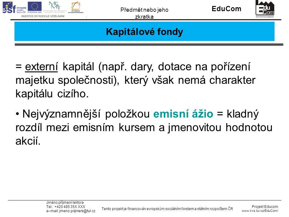 INVESTICE DO ROZVOJE VZDĚLÁVÁNÍ EduCom Projekt Educom www.kvs.tul.cz/EduCom/ Tento projekt je financován evropským sociálním fondem a státním rozpočtem ČR Předmět nebo jeho zkratka Jméno příjmení lektora Tel.: +420 485 35X XXX e–mail: jmeno.prijmeni@tul.cz Kapitálové fondy = externí kapitál (např.