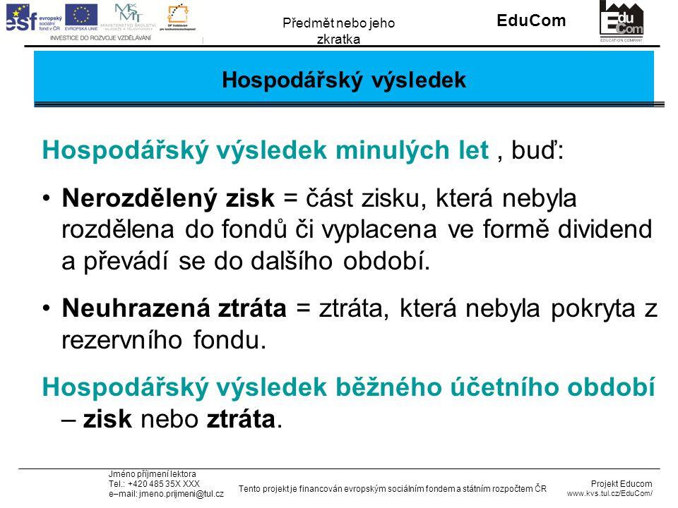 INVESTICE DO ROZVOJE VZDĚLÁVÁNÍ EduCom Projekt Educom www.kvs.tul.cz/EduCom/ Tento projekt je financován evropským sociálním fondem a státním rozpočtem ČR Předmět nebo jeho zkratka Jméno příjmení lektora Tel.: +420 485 35X XXX e–mail: jmeno.prijmeni@tul.cz Hospodářský výsledek Hospodářský výsledek minulých let, buď: Nerozdělený zisk = část zisku, která nebyla rozdělena do fondů či vyplacena ve formě dividend a převádí se do dalšího období.