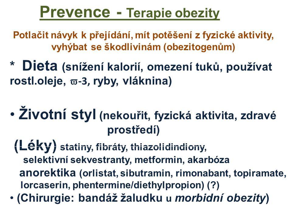 Prevence - Terapie obezity * Dieta (snížení kalorií, omezení tuků, používat rostl.oleje,  -3, ryby, vláknina) Životní styl (nekouřit, fyzická aktivita, zdravé prostředí) (Léky) statiny, fibráty, thiazolidindiony, selektivní sekvestranty, metformin, akarbóza anorektika (orlistat, sibutramin, rimonabant, topiramate, lorcaserin, phentermine/diethylpropion) (?) (Chirurgie: bandáž žaludku u morbidní obezity) Potlačit návyk k přejídání, mít potěšení z fyzické aktivity, vyhýbat se škodlivinám (obezitogenům)