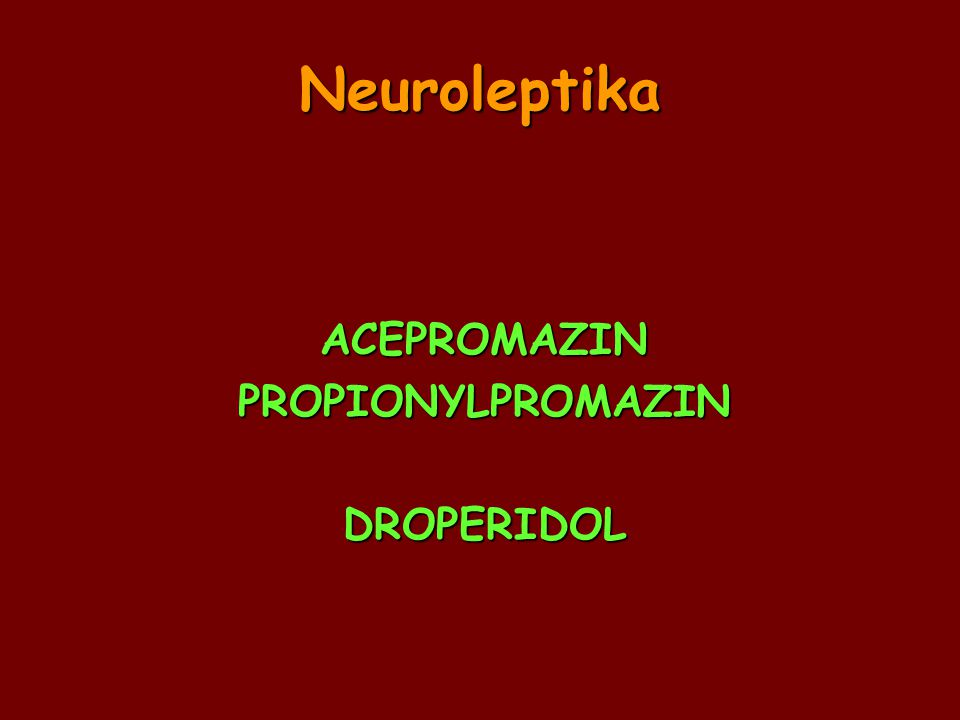 Neuroleptika ACEPROMAZINPROPIONYLPROMAZINDROPERIDOL