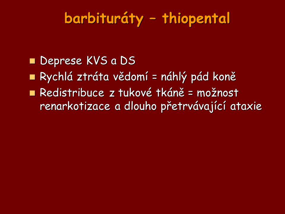 barbituráty – thiopental Deprese KVS a DS Deprese KVS a DS Rychlá ztráta vědomí = náhlý pád koně Rychlá ztráta vědomí = náhlý pád koně Redistribuce z