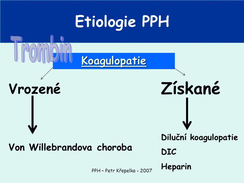 PPH – Petr Křepelka - 2007 Koagulopatie Etiologie PPH Vrozené Von Willebrandova choroba Získané Diluční koagulopatie DIC Heparin