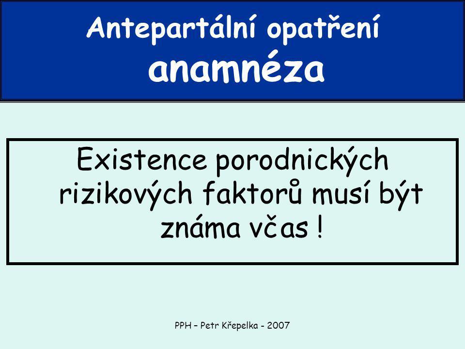 PPH – Petr Křepelka - 2007 Existence porodnických rizikových faktorů musí být známa včas .