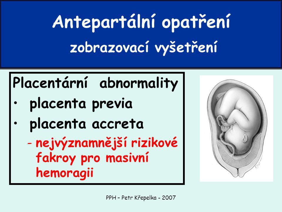 PPH – Petr Křepelka - 2007 Placentární abnormality placenta previa placenta accreta -nejvýznamnější rizikové fakroy pro masivní hemoragii Antepartální opatření zobrazovací vyšetření