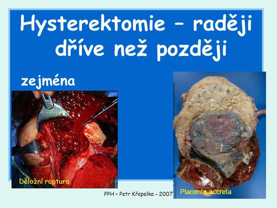PPH – Petr Křepelka - 2007 Hysterektomie – raději dříve než později zejména Děložní ruptura Placenta accreta