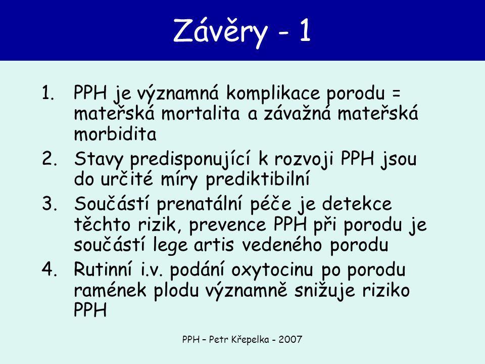 PPH – Petr Křepelka - 2007 Závěry - 1 1.PPH je významná komplikace porodu = mateřská mortalita a závažná mateřská morbidita 2.Stavy predisponující k rozvoji PPH jsou do určité míry prediktibilní 3.Součástí prenatální péče je detekce těchto rizik, prevence PPH při porodu je součástí lege artis vedeného porodu 4.Rutinní i.v.