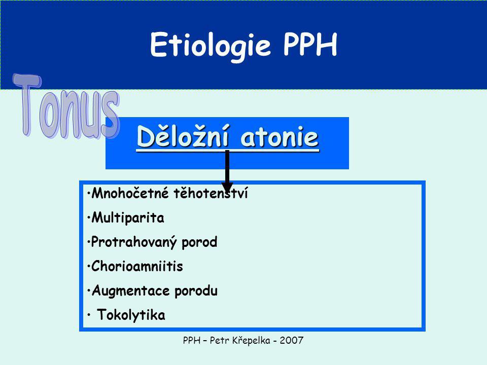 PPH – Petr Křepelka - 2007 Etiologie PPH Děložní atonie Mnohočetné těhotenství Multiparita Protrahovaný porod Chorioamniitis Augmentace porodu Tokolytika