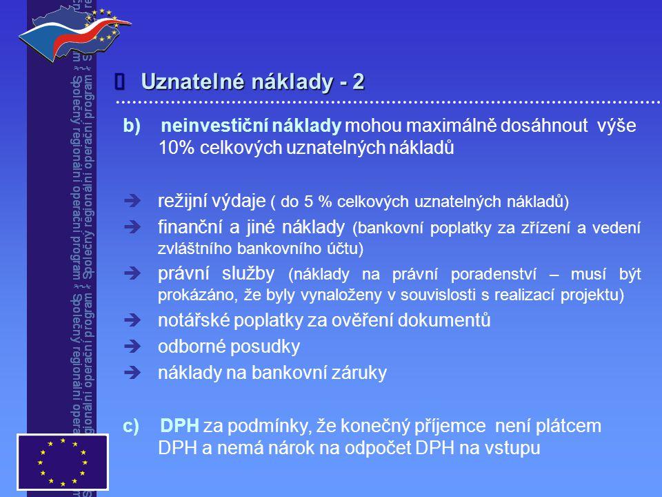  b) neinvestiční náklady mohou maximálně dosáhnout výše 10% celkových uznatelných nákladů   režijní výdaje ( do 5 % celkových uznatelných nákladů)   finanční a jiné náklady (bankovní poplatky za zřízení a vedení zvláštního bankovního účtu)   právní služby (náklady na právní poradenství – musí být prokázáno, že byly vynaloženy v souvislosti s realizací projektu)   notářské poplatky za ověření dokumentů   odborné posudky   náklady na bankovní záruky c) DPH za podmínky, že konečný příjemce není plátcem DPH a nemá nárok na odpočet DPH na vstupu Uznatelné náklady - 2