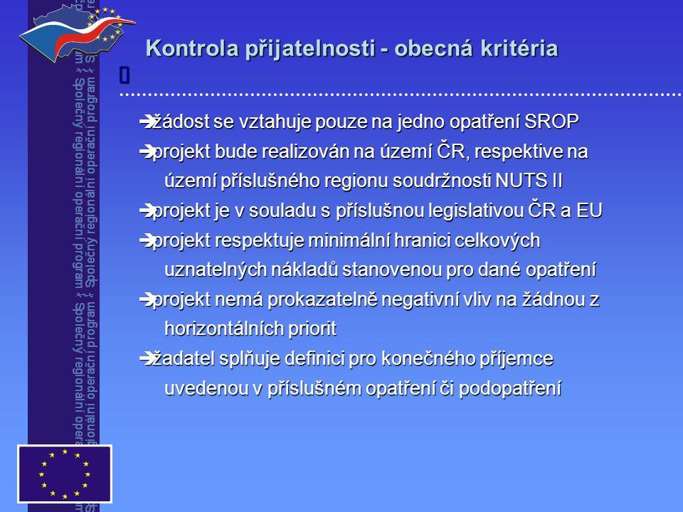  žádost se vztahuje pouze na jedno opatření SROP  projekt bude realizován na území ČR, respektive na území příslušného regionu soudržnosti NUTS II území příslušného regionu soudržnosti NUTS II  projekt je v souladu s příslušnou legislativou ČR a EU  projekt respektuje minimální hranici celkových uznatelných nákladů stanovenou pro dané opatření uznatelných nákladů stanovenou pro dané opatření  projekt nemá prokazatelně negativní vliv na žádnou z horizontálních priorit horizontálních priorit  žadatel splňuje definici pro konečného příjemce uvedenou v příslušném opatření či podopatření uvedenou v příslušném opatření či podopatření Kontrola přijatelnosti - obecná kritéria 