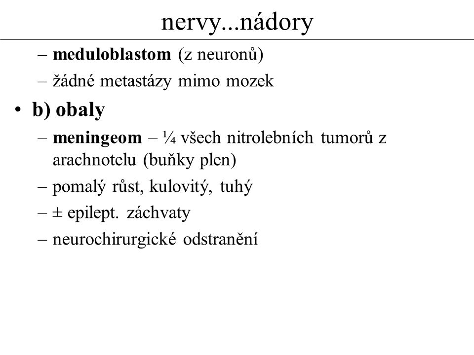 nervy...nádory –meduloblastom (z neuronů) –žádné metastázy mimo mozek b) obaly –meningeom – ¼ všech nitrolebních tumorů z arachnotelu (buňky plen) –po