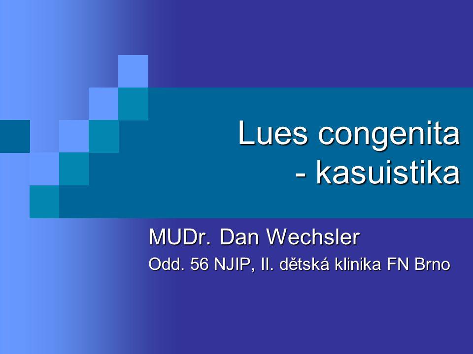 Lues congenita - kasuistika MUDr. Dan Wechsler Odd. 56 NJIP, II. dětská klinika FN Brno