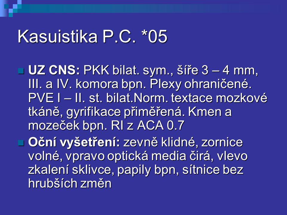 Kasuistika P.C. *05 UZ CNS: PKK bilat. sym., šíře 3 – 4 mm, III. a IV. komora bpn. Plexy ohraničené. PVE I – II. st. bilat.Norm. textace mozkové tkáně