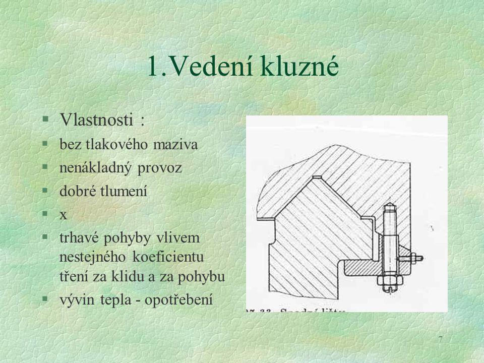 8 1.Typy kluzného vedení §Vedení kluzné : l bez obložení - litina, ocel, bronz l (f = 0,15 – 0,3) l s obložením - plastem l ( f = 0,04 – 0,18) lepené tkaniny (metaloplast) kašovité materiály ( gamapest)